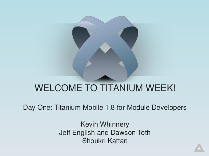 WELCOME TO TITANIUM WEEK!Day One: Titanium Mobile 1.8 for Module Developers                  Kevin Whinnery           Jeff...