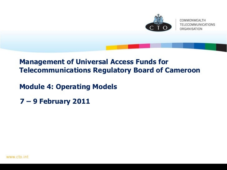 Management of Universal Access Funds for Telecommunications Regulatory Board of Cameroon  Module 4: Operating Models 7 – 9...