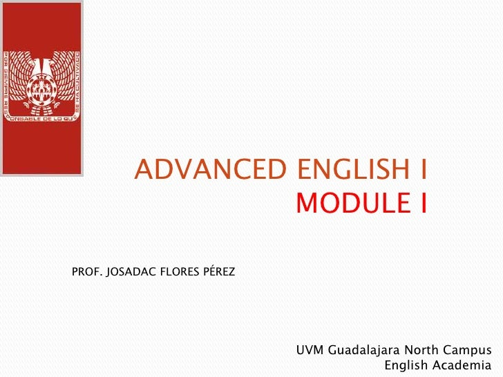 ADVANCED ENGLISH I                  MODULE IPROF. JOSADAC FLORES PÉREZ                             UVM Guadalajara North C...