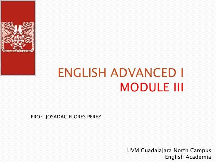 ENGLISH ADVANCED I  MODULE III<br />PROF. JOSADAC FLORES PÉREZ<br />UVM Guadalajara North Campus <br />                   ...