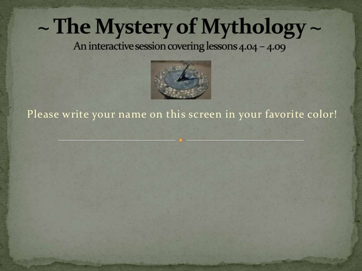 ~ The Mystery of Mythology ~An interactive session covering lessons 4.04 – 4.09<br />Please write your name on this screen...