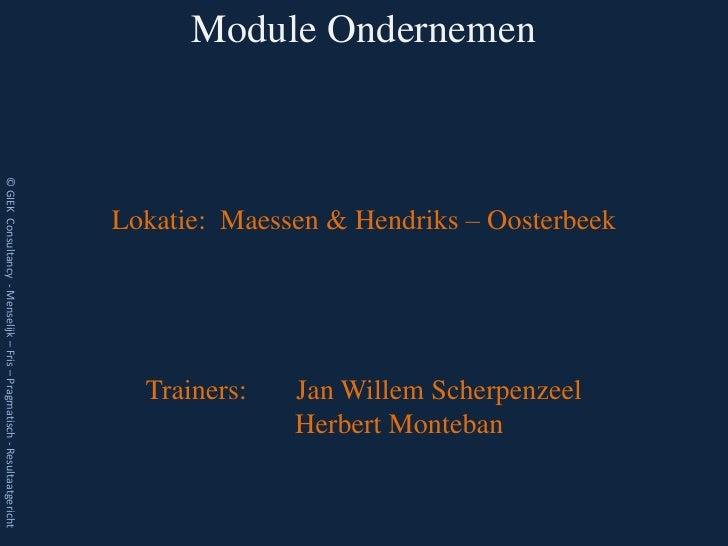 Module Ondernemen© GIEK Consultancy - Menselijk – Fris – Pragmatisch - Resultaatgericht                                   ...