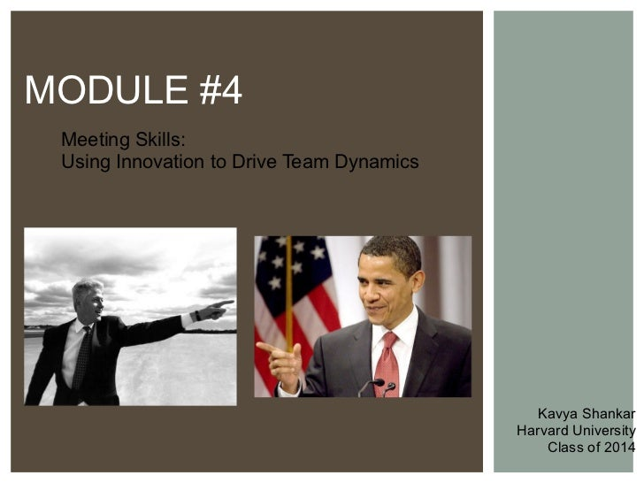 Meeting Skills:  Using Innovation to Drive Team Dynamics MODULE #4 Kavya Shankar Harvard University Class of 2014