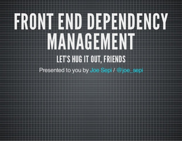 FRONT END DEPENDENCY MANAGEMENT LET'S HUG IT OUT, FRIENDS  Presented to you by Joe Sepi / @joe_sepi
