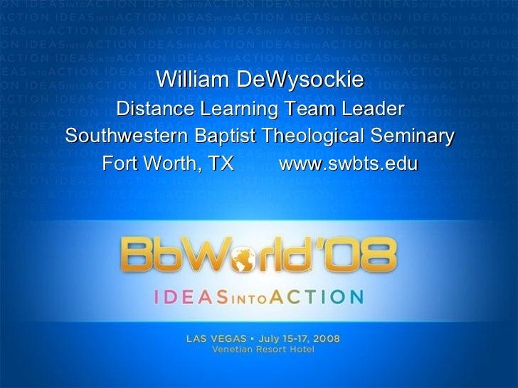 William DeWysockie Distance Learning Team Leader Southwestern Baptist Theological Seminary Fort Worth, TX  www.swbts.edu
