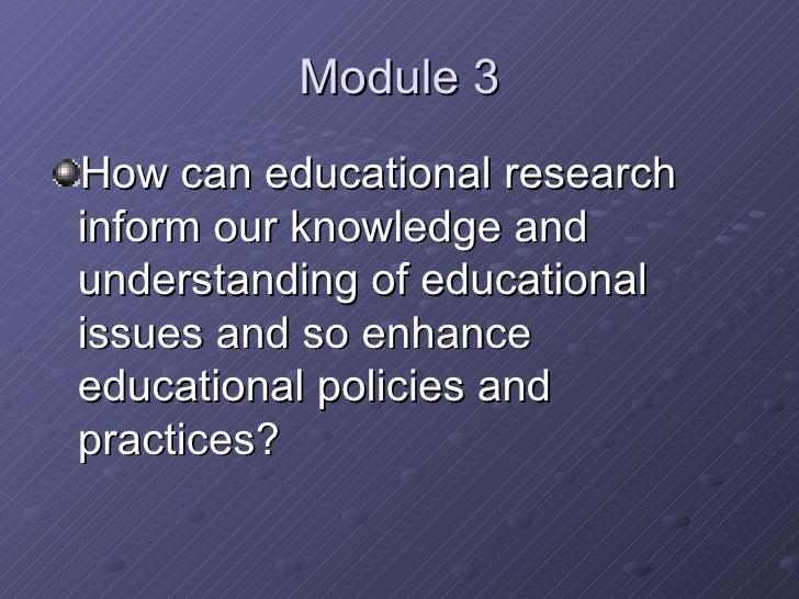 Module 3 <ul><li>How can educational research inform our knowledge and understanding of educational issues and so enhance ...