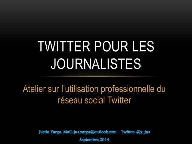 Atelier sur l'utilisation professionnelle du réseau social Twitter Justin Yarga. Mail: jus.yarga@outlook.com – Twitter: @y...