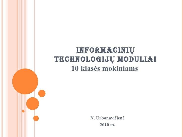 INFORMACINIŲ TECHNOLOGIJŲ  MODULIAI 10  klasės mokiniams  N. Urbonavičienė 2010  m.