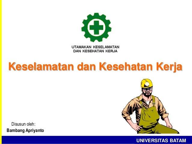 Keselamatan dan Kesehatan Kerja UNIVERSITAS BATAM Disusun oleh: Bambang Apriyanto