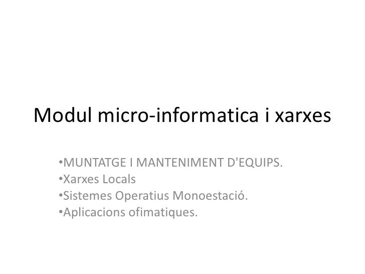 Modul micro-informatica i xarxes<br /><ul><li>MUNTATGE I MANTENIMENT D'EQUIPS.