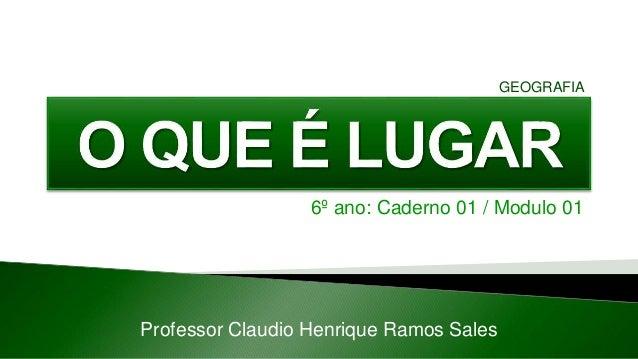 6º ano: Caderno 01 / Modulo 01 Professor Claudio Henrique Ramos Sales GEOGRAFIA