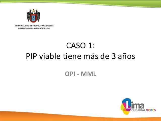 CASO 1: PIP viable tiene más de 3 años OPI - MML