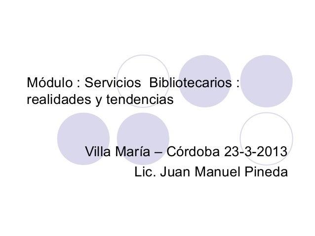 Módulo : Servicios Bibliotecarios :realidades y tendencias         Villa María – Córdoba 23-3-2013                 Lic. Ju...