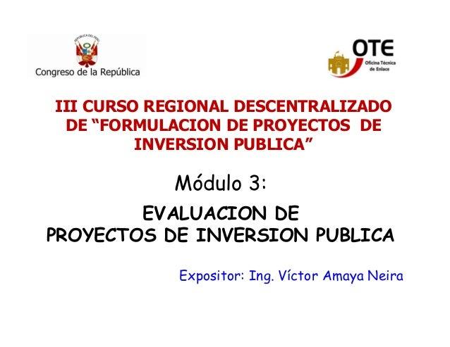 11 Módulo 3: EVALUACION DE PROYECTOS DE INVERSION PUBLICA Expositor: Ing. Víctor Amaya Neira III CURSO REGIONAL DESCENTRAL...