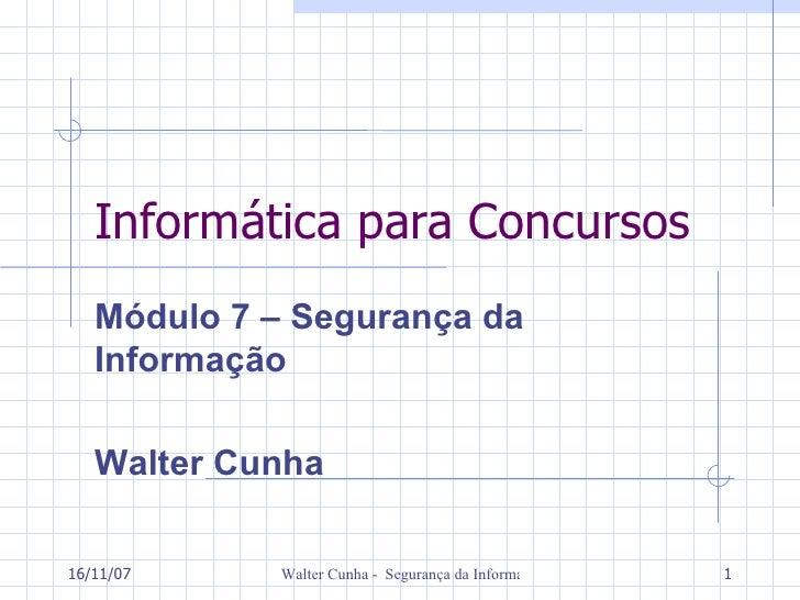 Informática para Concursos Módulo 7 – Segurança da Informação  Walter Cunha 27/05/09