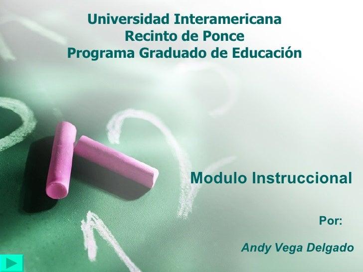 Universidad Interamericana Recinto de Ponce Programa Graduado de Educación Modulo Instruccional Por:  Andy Vega Delgado