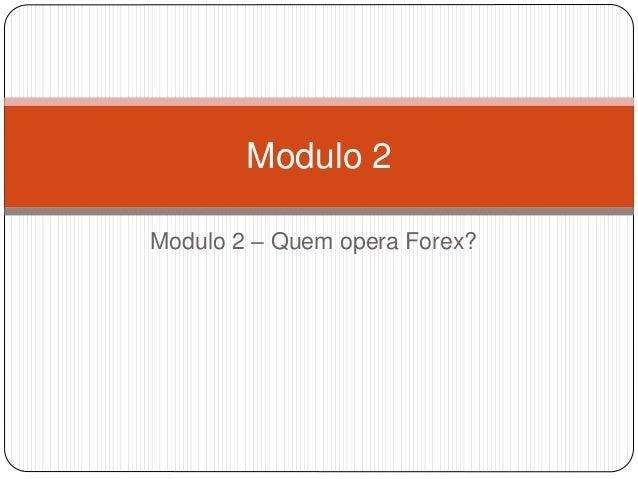 Modulo 2 – Quem opera Forex? Modulo 2