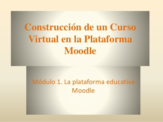 Construcción de un Curso Virtual en la Plataforma Moodle Módulo 1. La plataforma educativa Moodle