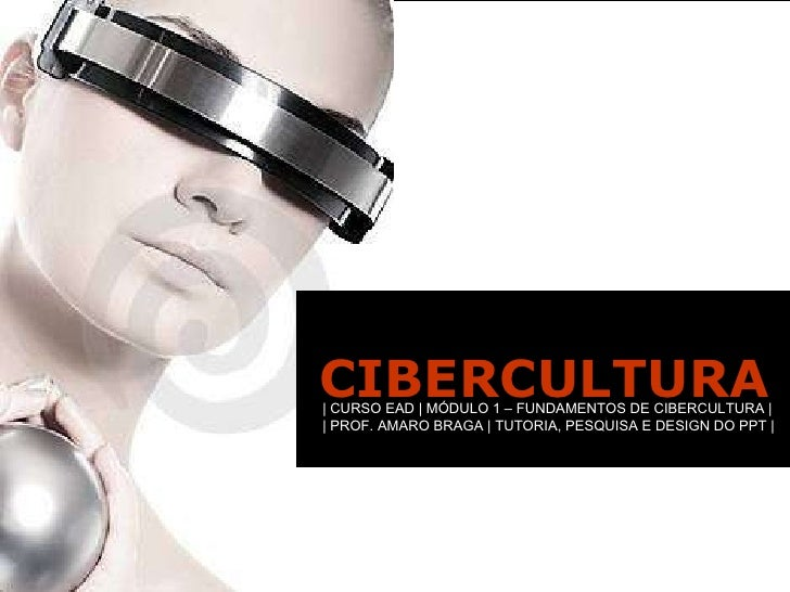 CIBERCULTURA | CURSO EAD | MÓDULO 1 – FUNDAMENTOS DE CIBERCULTURA | | PROF. AMARO BRAGA | TUTORIA, PESQUISA E DESIGN DO PP...