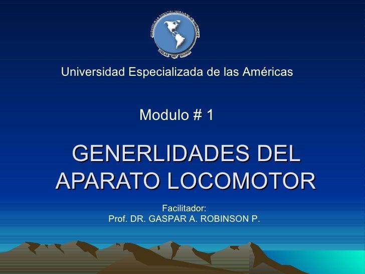 GENERLIDADES DEL APARATO LOCOMOTOR Universidad Especializada de las Américas Facilitador: Prof. DR. GASPAR A. ROBINSON P. ...