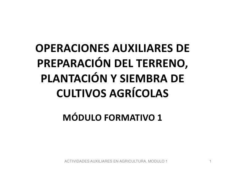 OPERACIONES AUXILIARES DEPREPARACIÓN DEL TERRENO, PLANTACIÓN Y SIEMBRA DE   CULTIVOS AGRÍCOLAS    MÓDULO FORMATIVO 1    AC...