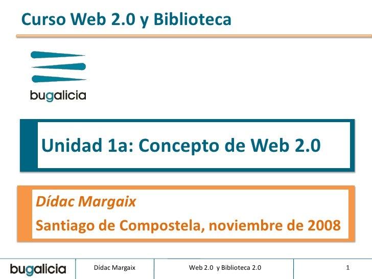 Curso Web 2.0 y Biblioteca       Unidad 1a: Concepto de Web 2.0   Dídac Margaix  Santiago de Compostela, noviembre de 2008...