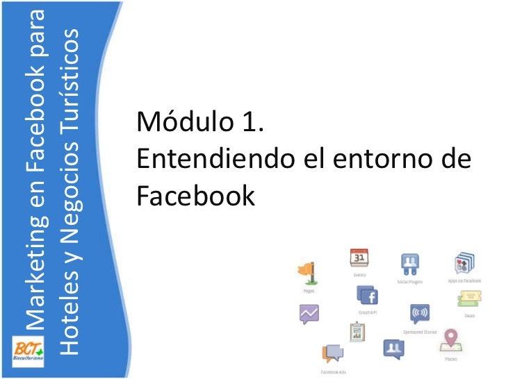 Módulo 1. Entendiendo el entorno de Facebook<br />    Marketing en Facebook para    Hoteles y NegociosTurísticos<br />