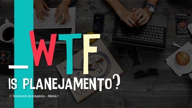 _WTF is planejamento?/// Treinamento de estagiários - Módulo 1