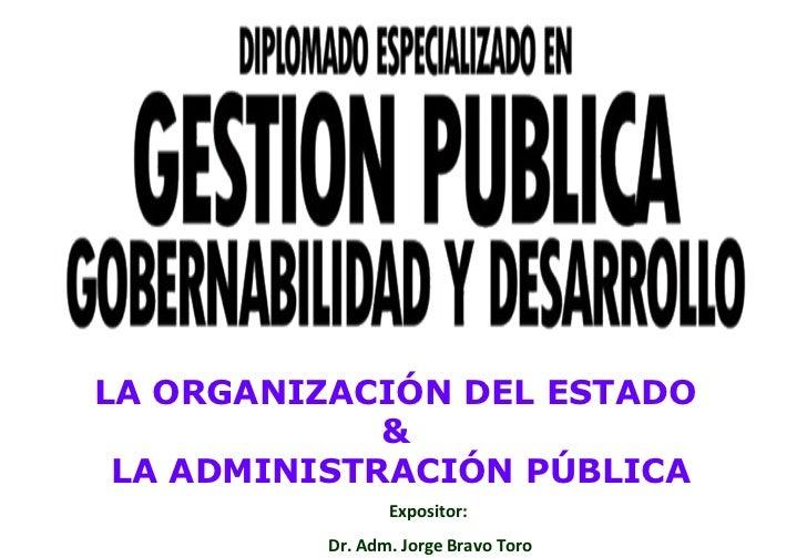 Expositor:  Dr. Adm. Jorge Bravo Toro LA ORGANIZACIÓN DEL ESTADO  &  LA ADMINISTRACIÓN PÚBLICA