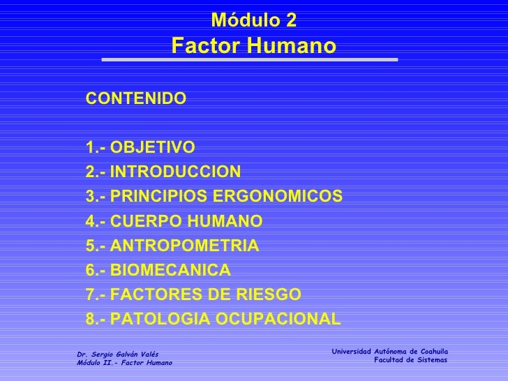 Módulo 2 Factor Humano CONTENIDO 1.- OBJETIVO 2.- INTRODUCCION 3.- PRINCIPIOS ERGONOMICOS 4.- CUERPO HUMANO 5.- ANTROPOMET...