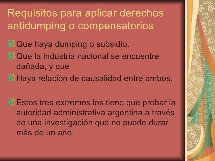 Requisitos para aplicar derechos antidumping o compensatorios <ul><li>Que haya dumping o subsidio. </li></ul><ul><li>Que l...