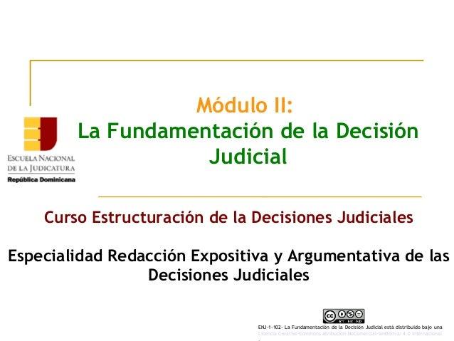 Módulo II: La Fundamentación de la Decisión Judicial Curso Estructuración de la Decisiones Judiciales Especialidad Redacci...