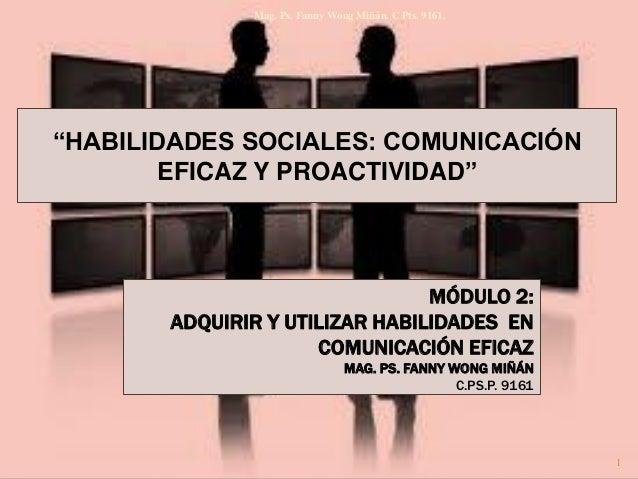 """Mag. Ps. Fanny Wong Miñán. C Pts. 9161.  """"HABILIDADES SOCIALES: COMUNICACIÓN EFICAZ Y PROACTIVIDAD""""  MÓDULO 2: ADQUIRIR Y ..."""