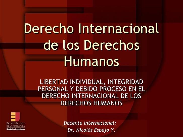 Derecho Internacional de los Derechos Humanos LIBERTAD INDIVIDUAL, INTEGRIDAD PERSONAL Y DEBIDO PROCESO EN EL DERECHO INTE...