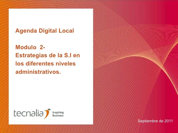 Agenda Digital Local Modulo  2-  Estrategias de la S.I en los diferentes niveles administrativos. <ul><li>Septiembre de 20...