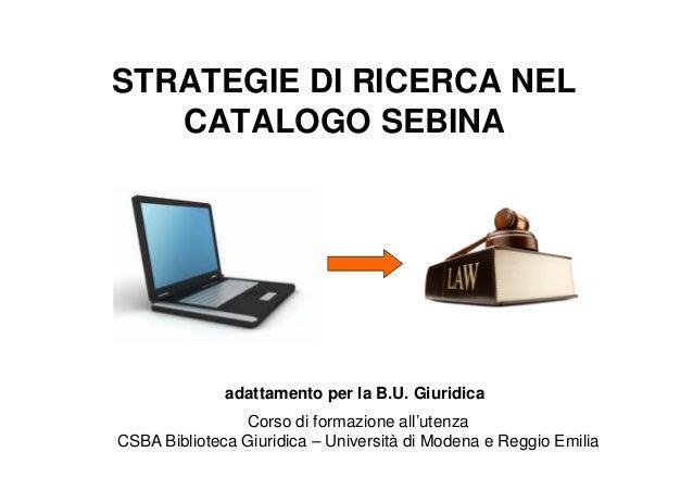 STRATEGIE DI RICERCA NEL CATALOGO SEBINA  adattamento per la B.U. Giuridica Corso di formazione all'utenza CSBA Biblioteca...