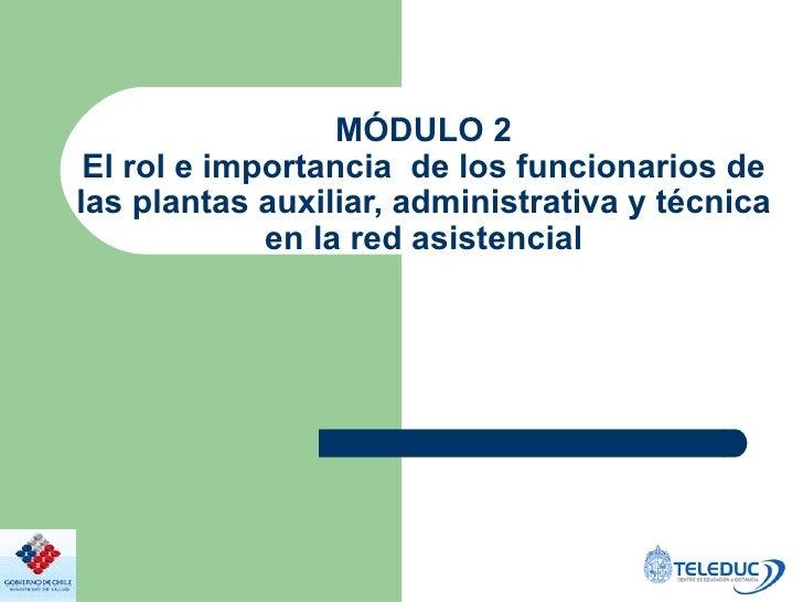 MÓDULO 2 El rol e importancia  de los funcionarios de las plantas auxiliar, administrativa y técnica en la red asistencial