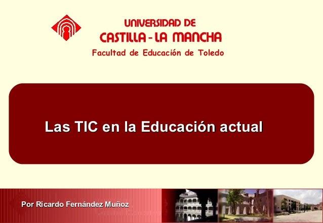 Las TIC en la Educación actualLas TIC en la Educación actualFacultad de Educación de ToledoPor Ricardo Fernández MuñozPor ...