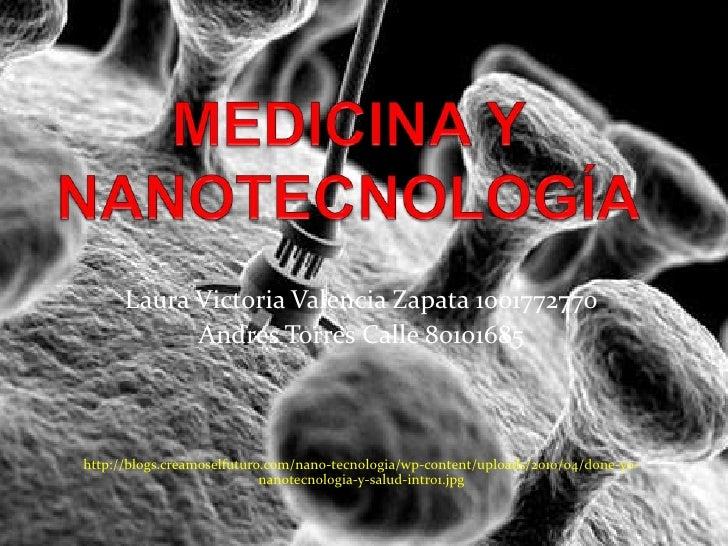 MEDICINA Y NANOTECNOLOGÍA<br />Laura Victoria Valencia Zapata 1001772770<br />Andres Torres Calle 80101685<br />http://blo...