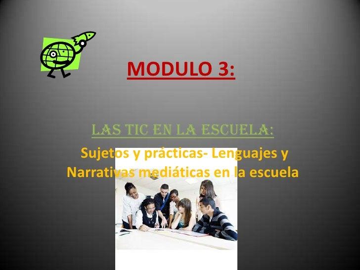 MODULO 3:   Las TIC en la escuela: Sujetos y prácticas- Lenguajes yNarrativas mediáticas en la escuela