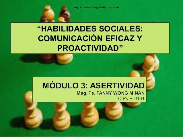 """Mag. Ps. Fanny Wong Miñán. C Pts. 9161.  """"HABILIDADES SOCIALES: COMUNICACIÓN EFICAZ Y PROACTIVIDAD""""  1"""