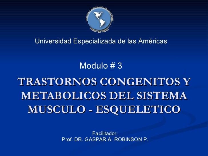 TRASTORNOS CONGENITOS Y METABOLICOS DEL SISTEMA MUSCULO - ESQUELETICO Universidad Especializada de las Américas Facilitado...