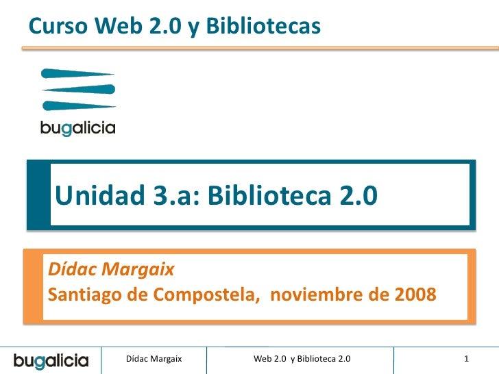 Curso Web 2.0 y Bibliotecas       Unidad 3.a: Biblioteca 2.0   Dídac Margaix  Santiago de Compostela, noviembre de 2008   ...