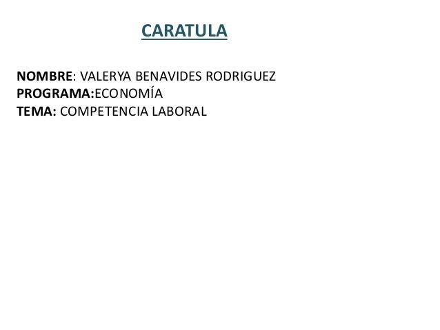 CARATULA NOMBRE: VALERYA BENAVIDES RODRIGUEZ PROGRAMA:ECONOMÍA TEMA: COMPETENCIA LABORAL