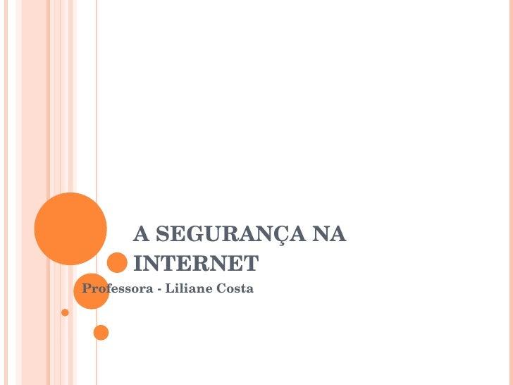 A SEGURANÇA NA INTERNET Professora - Liliane Costa
