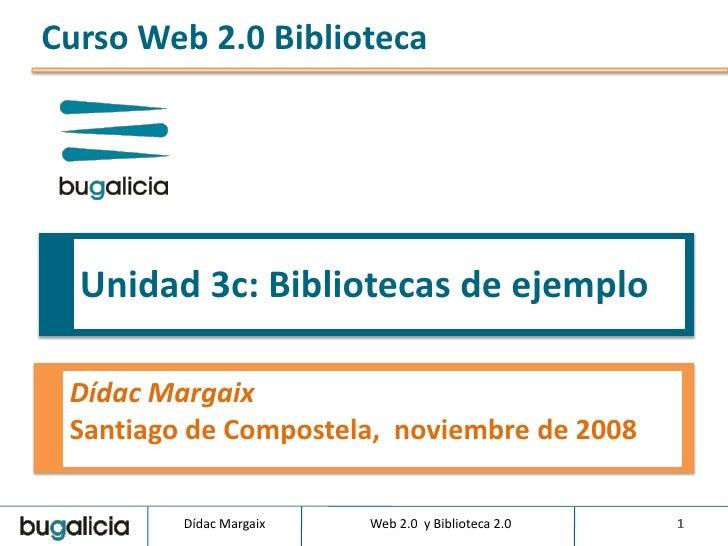 Curso Web 2.0 Biblioteca       Unidad 3c: Bibliotecas de ejemplo   Dídac Margaix  Santiago de Compostela, noviembre de 200...