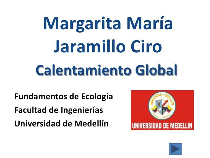 Margarita María Jaramillo Ciro<br />Calentamiento Global<br />Fundamentos de Ecología<br />Facultad de Ingenierías<br />Un...