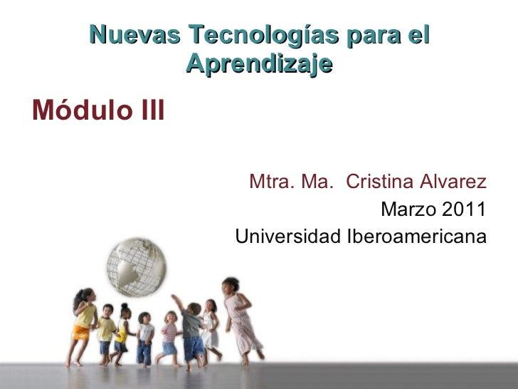Nuevas Tecnologías para el Aprendizaje <ul><li>Módulo III </li></ul><ul><li>Mtra. Ma.  Cristina Alvarez </li></ul><ul><li>...