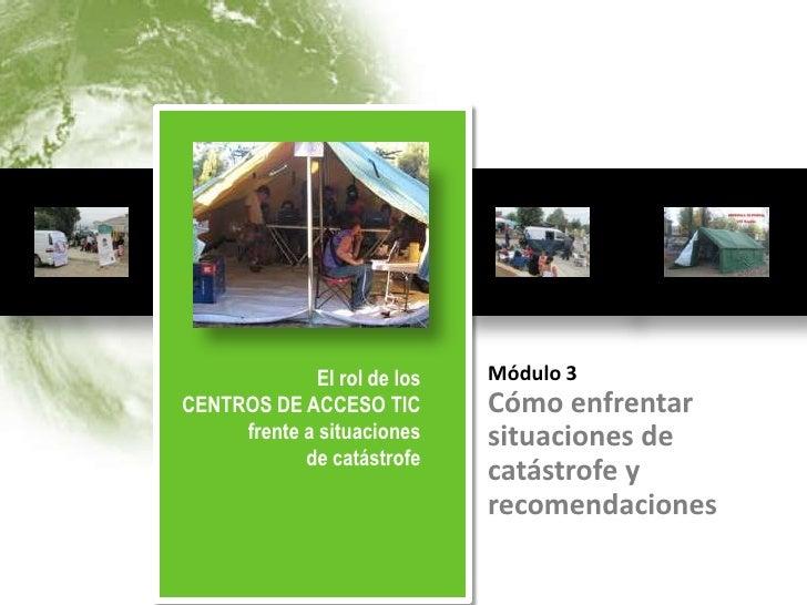 El rol de los                        Módulo 3          CENTROS DE ACCESO TIC          frente a situaciones de catástrofe  ...