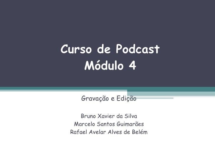Curso de Podcast Módulo 4 Gravação e Edição Bruno Xavier da Silva Marcelo Santos Guimarães Rafael Avelar Alves de Belém